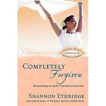 Completely Forgiven Responding to Gods Transforming Grace by Ethridge & Shannon