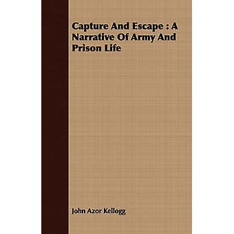 Capture And Escape  A Narrative Of Army And Prison Life by Kellogg & John Azor