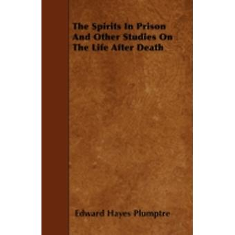 The Spirits In Prison And Other Studies On The Life After Death by Plumptre & Edward Hayes