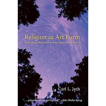 Religion as Art Form Reclaiming Spirituality Without Supernatural Beliefs by Jech & Carl L.