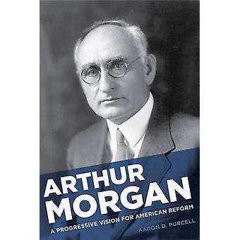 Arthur Morgan - Reformer - Engineer - and Visionary Builder of Modern