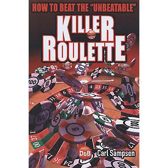 Killer Roulette - How to Beat the Unbeatable by Carl Sampson - 9781904
