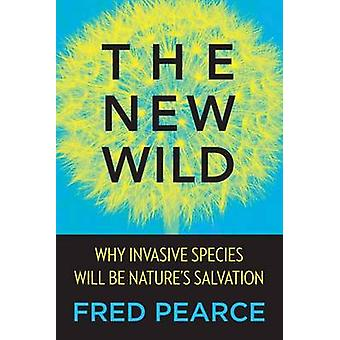 The New Wild - Why Invasive Species Will Be Nature's Salvation by Fred