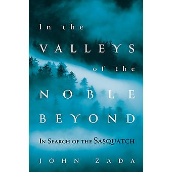 In the Valleys of the Noble Beyond  In Search of the Sasquatch by John Zada