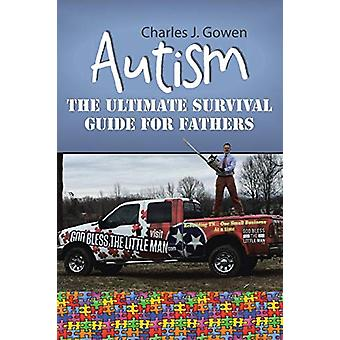 Autism - The Ultimate Survival Guide for Fathers by Charles J Gowen -