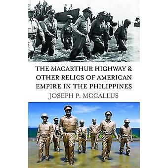 The Macarthur Highway and Other Relics of American Empire in the Philippines by Joseph P. McCallus