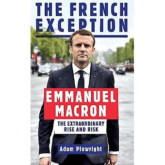 The French Exception - Emmanuel Macron's Extraordinary Rise and Risk b
