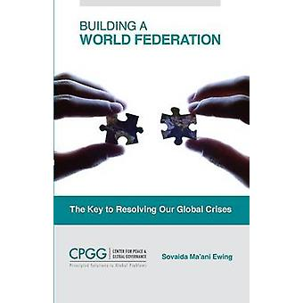 Building a World Federation The Key to Resolving Our Global Crises by Maani Ewing & Sovaida