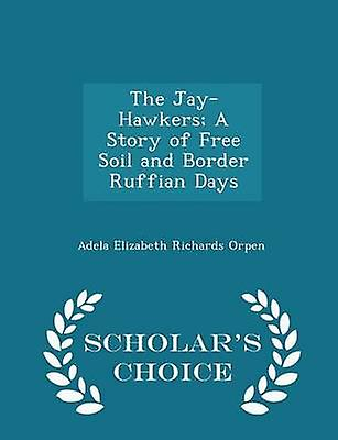 The JayHawkers A Story of Free Soil and Border Ruffian Days  Scholars Choice Edition by Orpen & Adela Elizabeth Richards