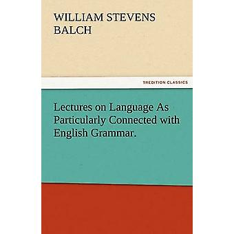 Lectures on Language as Particularly Connected with English Grammar. by Balch & William Stevens