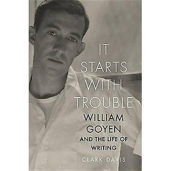 It Starts with Trouble - William Goyen and the Life of Writing by Clar