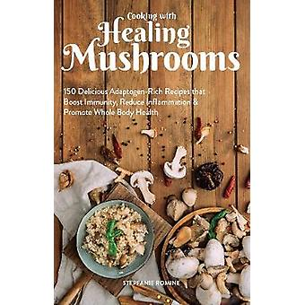 Cooking With Healing Mushrooms - 150 Delicious Adaptogen-Rich Recipes