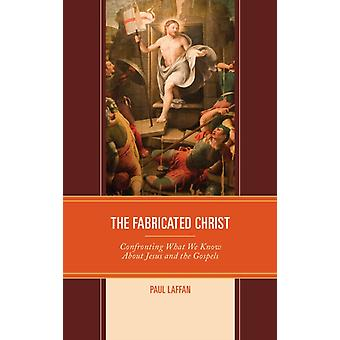 The Fabricated Christ Confronting What We Know About Jesus and the Gospels by Laffan & Paul
