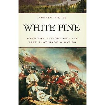 White Pine American History and the Tree that Made a Nation by Vietze & Andrew