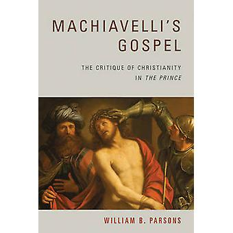 Machiavellis Gospel The Critique of Christianity in The Prince by Parsons & William B