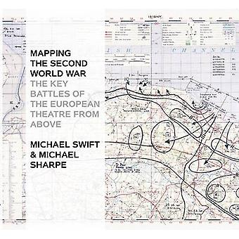 MAPPING THE SECOND WORLD WAR by Michael Swift & Michael Sharpe