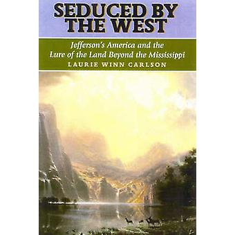 Seduced by the West Jeffersons America and the Lure of the Land Beyond the Mississippi by Carlson & Laurie Winn