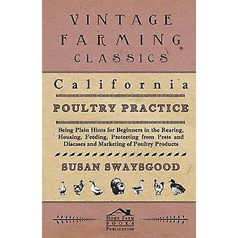 California Poultry Practice  Being Plain Hints For Beginners In The Rearing Housing Feeding Protecting From Pests And Diseases And Marketing Of Poultry Products by Swaysgood & Susan