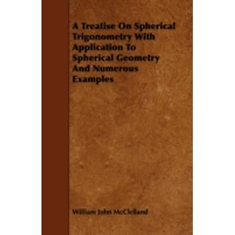 A Treatise On Spherical Trigonometry With Application To Spherical Geometry And Numerous Examples by McClelland & William John