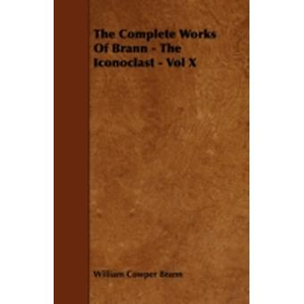The Complete Works Of Brann  The Iconoclast  Vol X by Brann & William Cowper