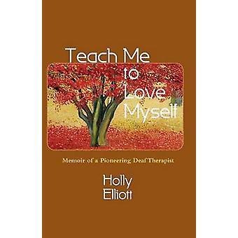 Teach Me to Love Myself Memoir of a Pioneering Deaf Therapist by Elliott & Holly