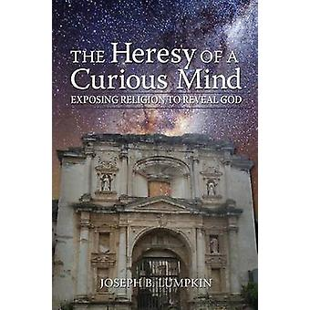 The Heresy of a Curious Mind Exposing Religion to Reveal God by Lumpkin & Joseph B.