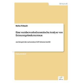 Eine wettbewerbstheoretische Analyse von ExistenzgrnderzentrenAm Beispiel der schsischen CAP Oelsnitz GmbH by Fritzsch & Heiko