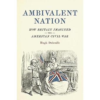 Ambivalent Nation - How Britain Imagined the American Civil War by Hug
