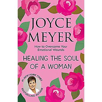 Healing the Soul of a Woman - How to overcome your emotional wounds by