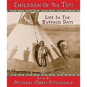 Children of the Tipi - Life in the Buffalo Days by Michael Oren Fitzge