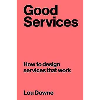 Good Services - How to Design Services That Work by Louise Downe - 978