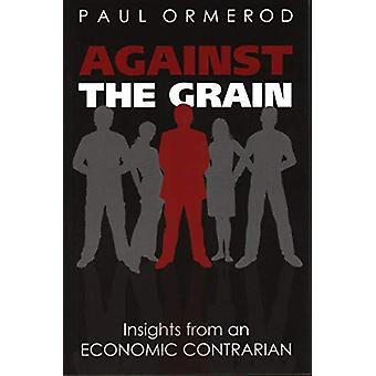 Against the Grain - Insights from an Economic Contrarian by Paul Ormer