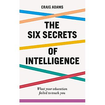 The Six Secrets of Intelligence - What your education failed to teach