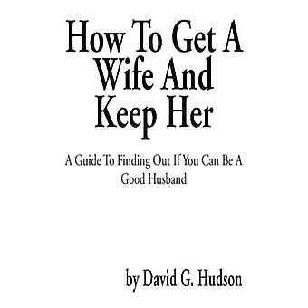 How to Get a Wife and Keep Her - A Guide to Finding Out If You Can Be