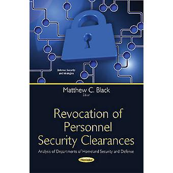 Revocation of Personnel Security Clearances  Analysis of Departments of Homeland Security amp Defense by Edited by Matthew C Black