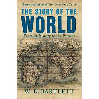 The Story of the World - From Prehistory to the Present by W. B. Bartl