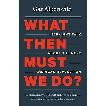 What Then Must We Do? - Straight Talk About the Next American Revoluti