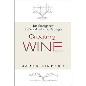 Creating Wine - The Emergence of a World Industry - 1840-1914 by James