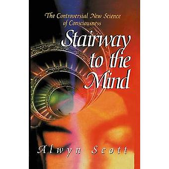 Stairway to the Mind  The Controversial New Science of Consciousness by Scott & Alwyn