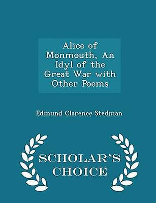 Alice of Monmouth An Idyl of the Great War with Other Poems  Scholars Choice Edition by Stedman & Edmund Clarence