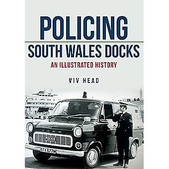 Policing South Wales Docks - An Illustrated History by Viv Head - 9781