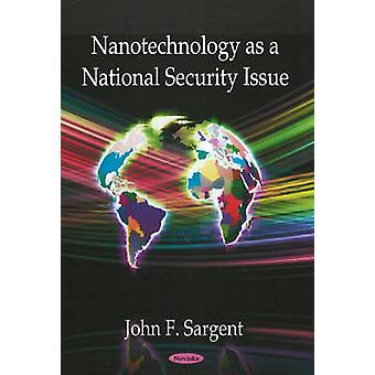 Nanotechnology as a National Security Issue by John F. Sargent - 9781