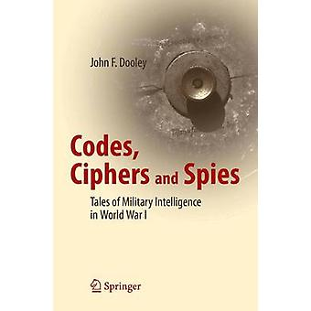 Codes Ciphers and Spies  Tales of Military Intelligence in World War I by Dooley & John F.