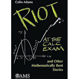 Riot at the Calc Exam and Other Mathematically Bent Stories by Colin