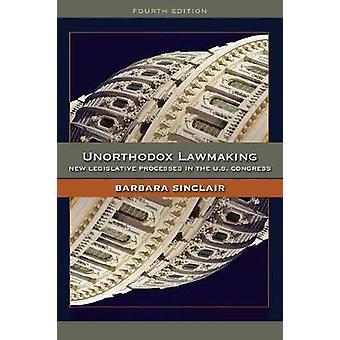 Unorthodox Lawmaking New Legislative Processes in the U.S. Congress by Sinclair & Barbara