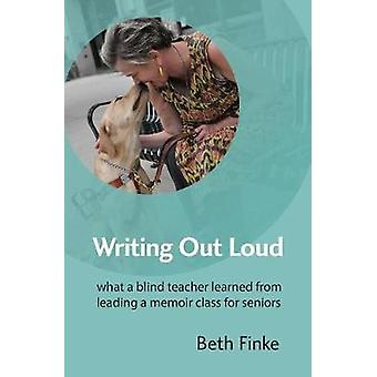 Writing Out Loud What a Blind Teacher Learned from Leading a Memoir Class for Seniors by Finke & Beth