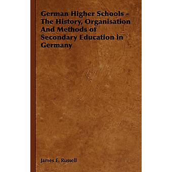German Higher Schools  The History Organisation and Methods of Secondary Education in Germany by Russell & James E.