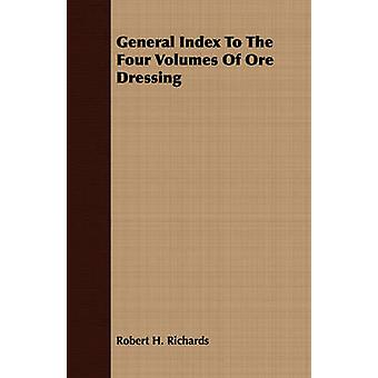 General Index To The Four Volumes Of Ore Dressing by Richards & Robert H.
