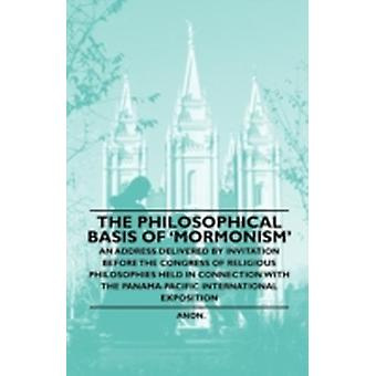 The Philosophical Basis of Mormonism  An Address Delivered by Invitation Before the Congress of Religious Philosophies Held in Connection With the PanamaPacific International Exposition by Anon