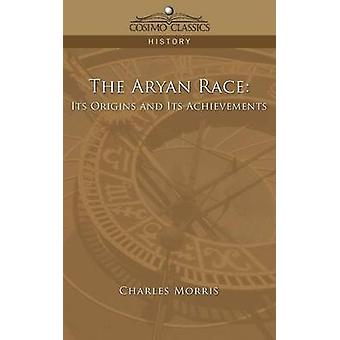 The Aryan Race Its Origins and Its Achievements by Morris & Charles